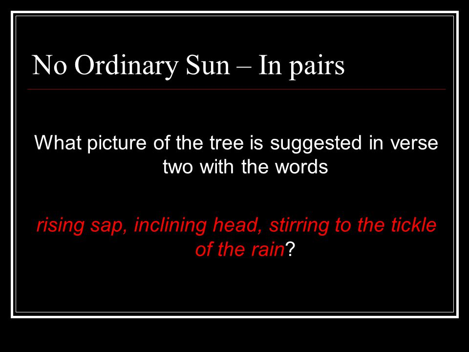 No Ordinary Sun – In pairs What picture of the tree is suggested in verse two with the words rising sap, inclining head, stirring to the tickle of the