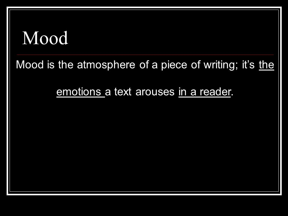 Mood Mood is the atmosphere of a piece of writing; it's the emotions a text arouses in a reader.