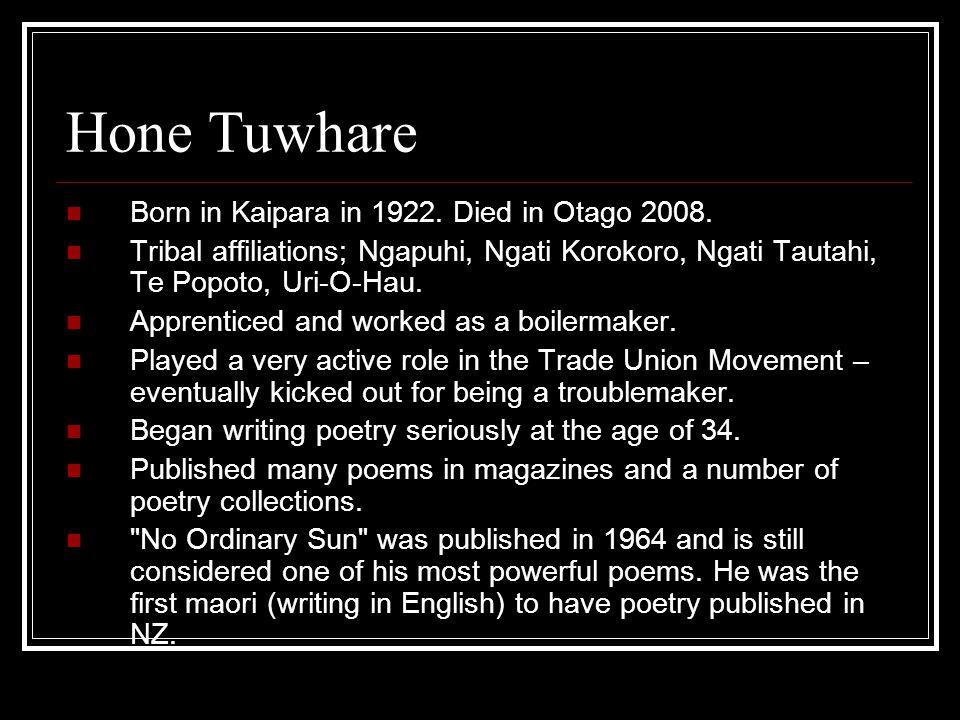 Hone Tuwhare Born in Kaipara in 1922. Died in Otago 2008. Tribal affiliations; Ngapuhi, Ngati Korokoro, Ngati Tautahi, Te Popoto, Uri-O-Hau. Apprentic