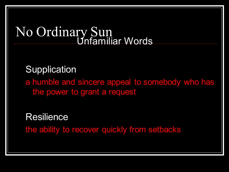 No Ordinary Sun Unfamiliar Words Supplication a humble and sincere appeal to somebody who has the power to grant a request Resilience the ability to r
