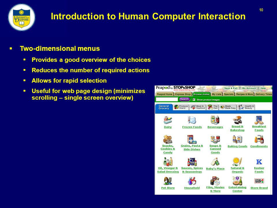10 Introduction to Human Computer Interaction  Two-dimensional menus  Provides a good overview of the choices  Reduces the number of required actions  Allows for rapid selection  Useful for web page design (minimizes scrolling – single screen overview)