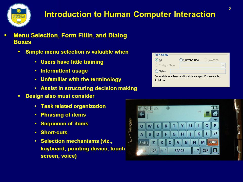 2 Introduction to Human Computer Interaction  Menu Selection, Form Fillin, and Dialog Boxes  Simple menu selection is valuable when Users have little training Intermittent usage Unfamiliar with the terminology Assist in structuring decision making  Design also must consider Task related organization Phrasing of items Sequence of items Short-cuts Selection mechanisms (viz., keyboard, pointing device, touch screen, voice)