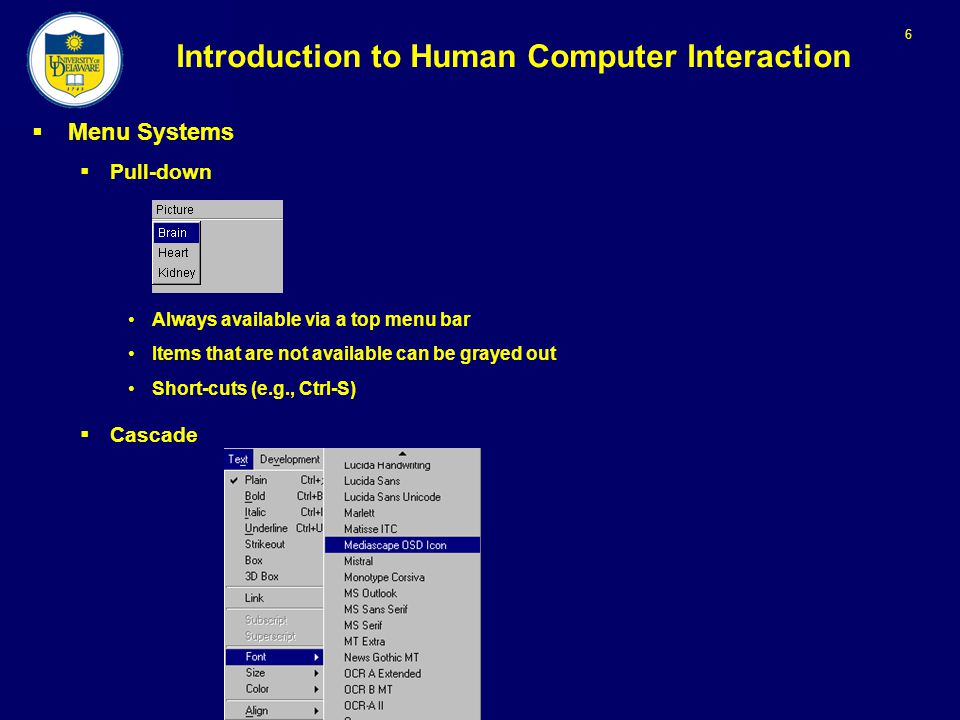 6 Introduction to Human Computer Interaction  Menu Systems  Pull-down Always available via a top menu bar Items that are not available can be grayed out Short-cuts (e.g., Ctrl-S)  Cascade