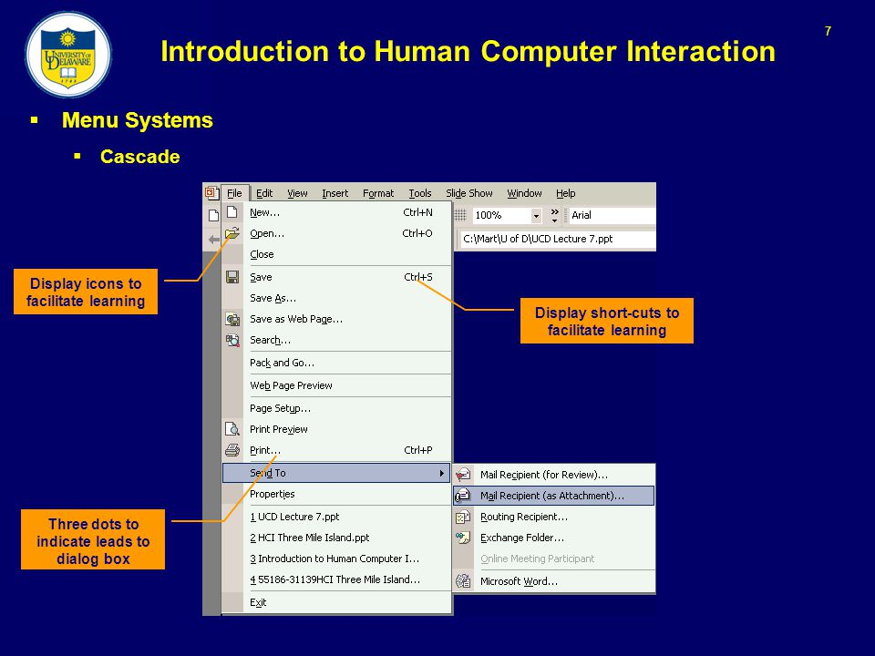 7 Introduction to Human Computer Interaction  Menu Systems  Cascade Display icons to facilitate learning Display short-cuts to facilitate learning Three dots to indicate leads to dialog box