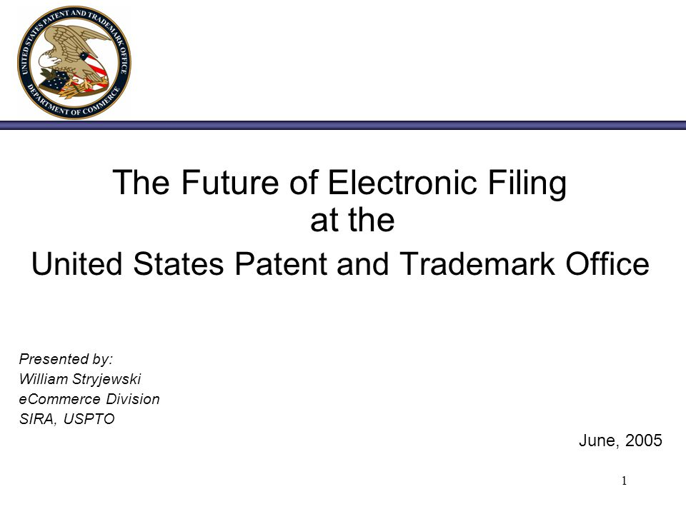 1 The Future of Electronic Filing at the United States Patent and Trademark Office Presented by: William Stryjewski eCommerce Division SIRA, USPTO Jun