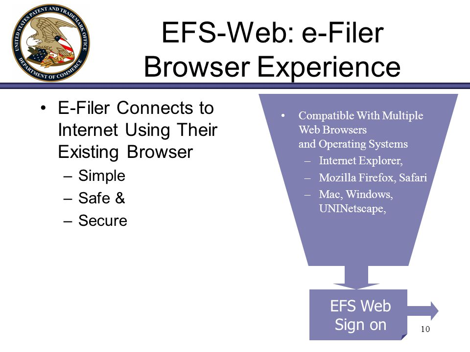 10 EFS-Web: e-Filer Browser Experience E-Filer Connects to Internet Using Their Existing Browser –Simple –Safe & –Secure EFS Web Sign on Compatible Wi