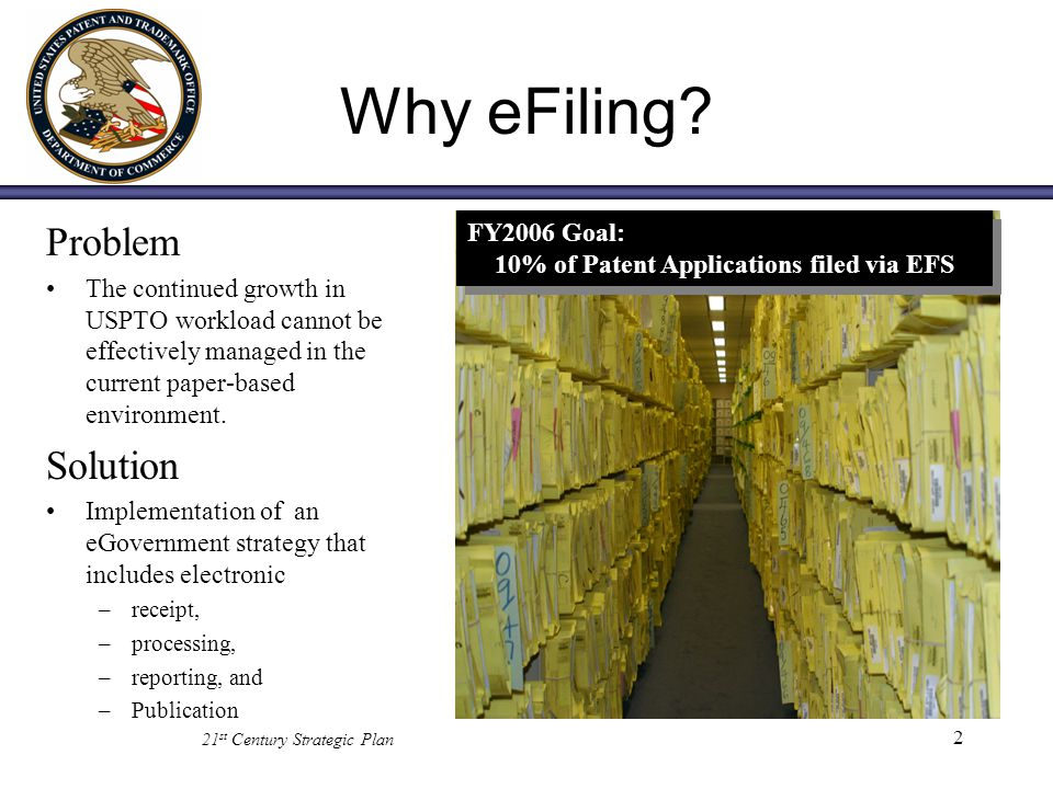 2 Why eFiling? Problem The continued growth in USPTO workload cannot be effectively managed in the current paper-based environment. Solution Implement