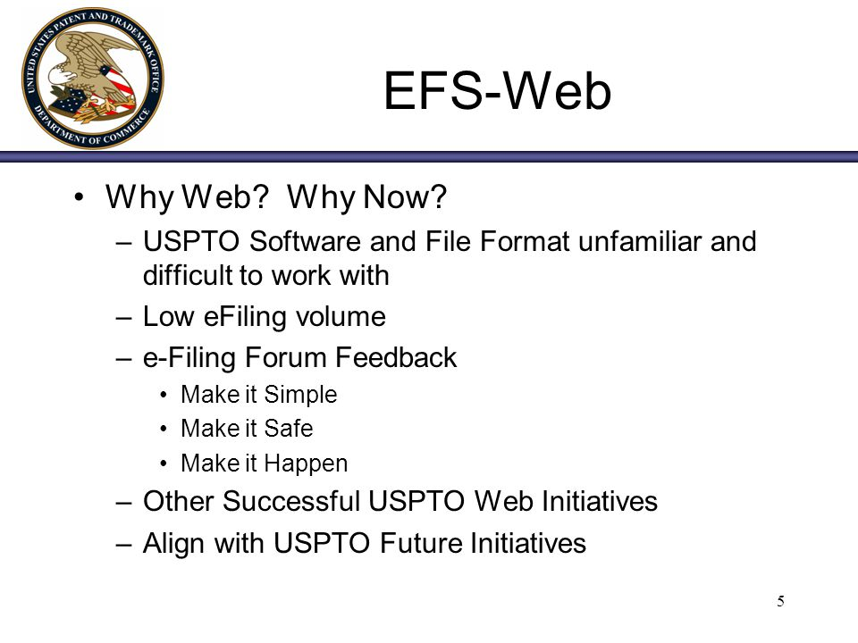 5 EFS-Web Why Web? Why Now? –USPTO Software and File Format unfamiliar and difficult to work with –Low eFiling volume –e-Filing Forum Feedback Make it