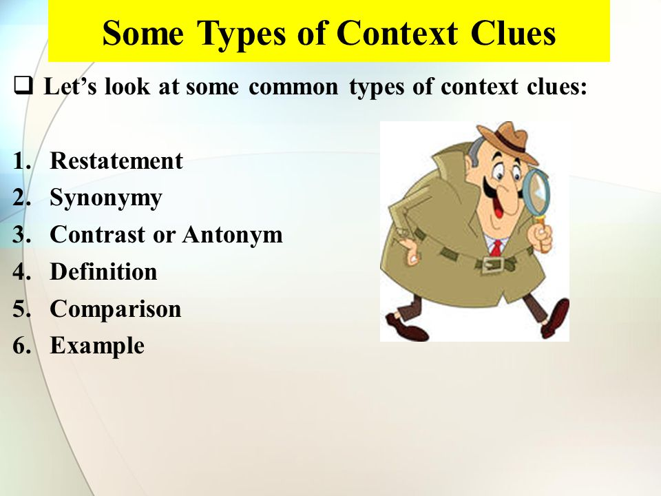 Some Types of Context Clues  Let's look at some common types of context clues: 1.Restatement 2.Synonymy 3.Contrast or Antonym 4.Definition 5.Comparison 6.Example