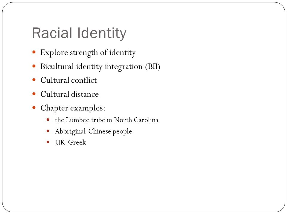 Racial Identity Explore strength of identity Bicultural identity integration (BII) Cultural conflict Cultural distance Chapter examples: the Lumbee tr