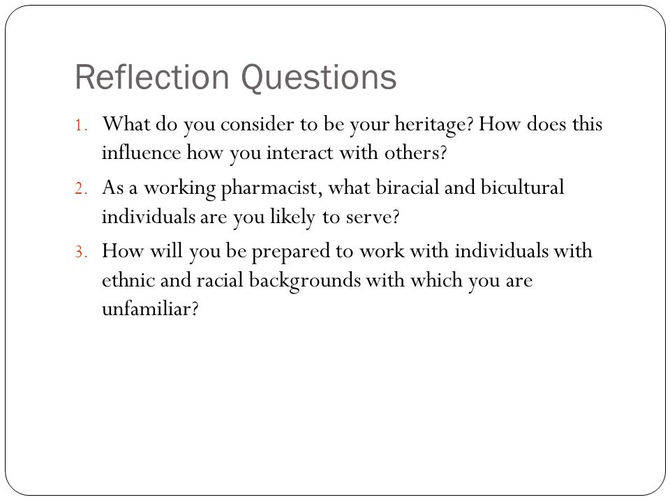 Reflection Questions 1. What do you consider to be your heritage? How does this influence how you interact with others? 2. As a working pharmacist, wh