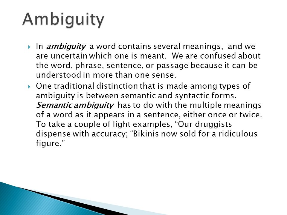  In ambiguity a word contains several meanings, and we are uncertain which one is meant. We are confused about the word, phrase, sentence, or passage