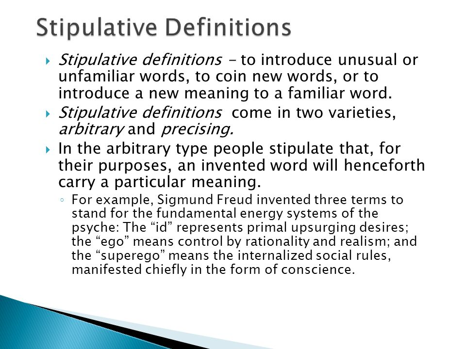  Stipulative definitions - to introduce unusual or unfamiliar words, to coin new words, or to introduce a new meaning to a familiar word.  Stipulati
