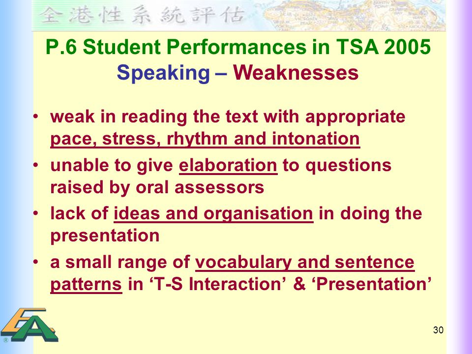 30 P.6 Student Performances in TSA 2005 Speaking – Weaknesses weak in reading the text with appropriate pace, stress, rhythm and intonation unable to give elaboration to questions raised by oral assessors lack of ideas and organisation in doing the presentation a small range of vocabulary and sentence patterns in 'T-S Interaction' & 'Presentation'