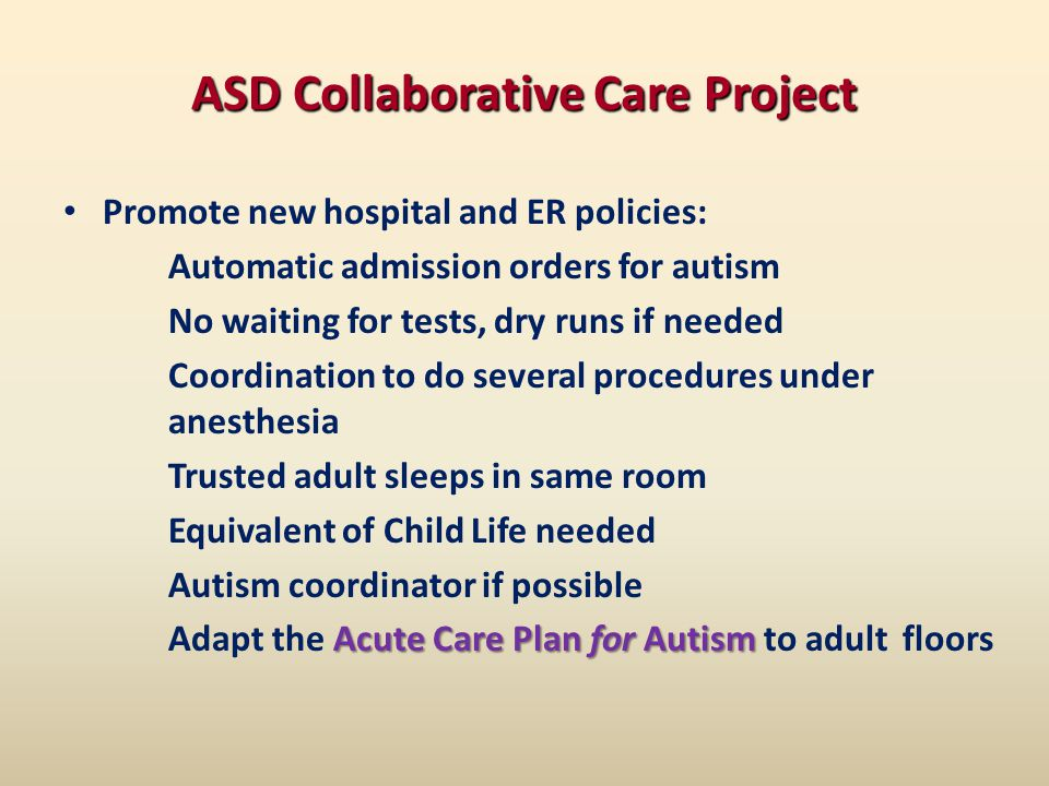 ASD Collaborative Care Project Promote new hospital and ER policies: Automatic admission orders for autism No waiting for tests, dry runs if needed Coordination to do several procedures under anesthesia Trusted adult sleeps in same room Equivalent of Child Life needed Autism coordinator if possible Acute Care Plan for Autism Adapt the Acute Care Plan for Autism to adult floors