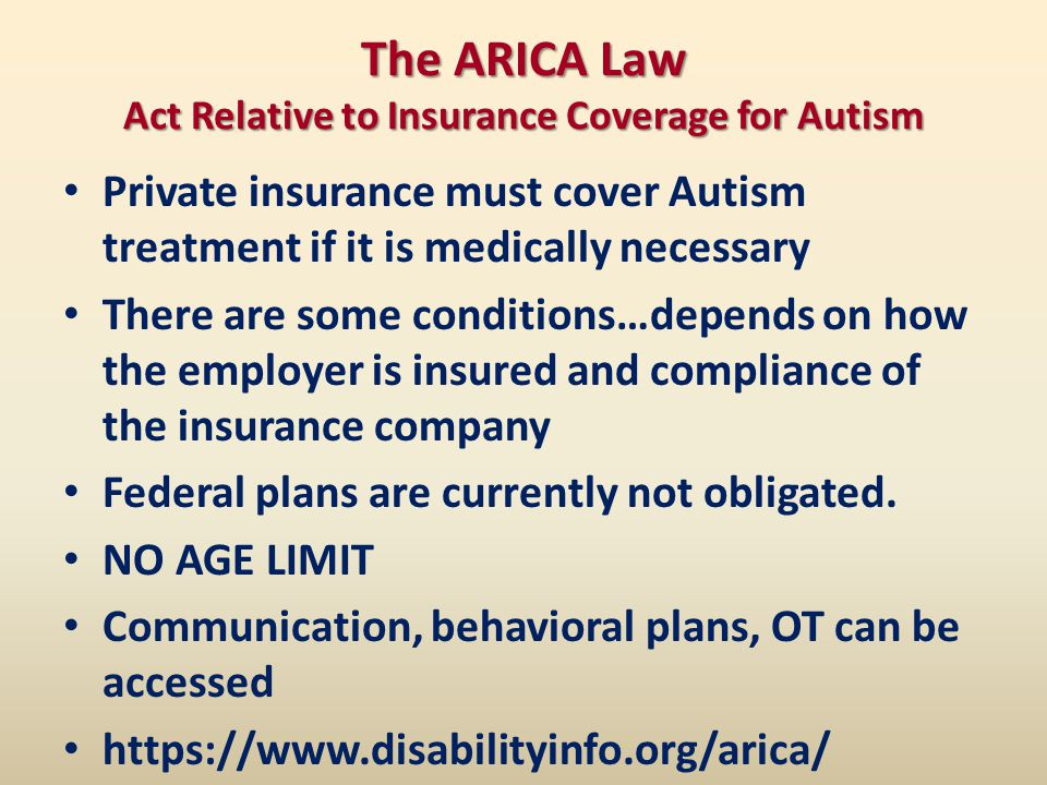 The ARICA Law Act Relative to Insurance Coverage for Autism Private insurance must cover Autism treatment if it is medically necessary There are some conditions…depends on how the employer is insured and compliance of the insurance company Federal plans are currently not obligated.