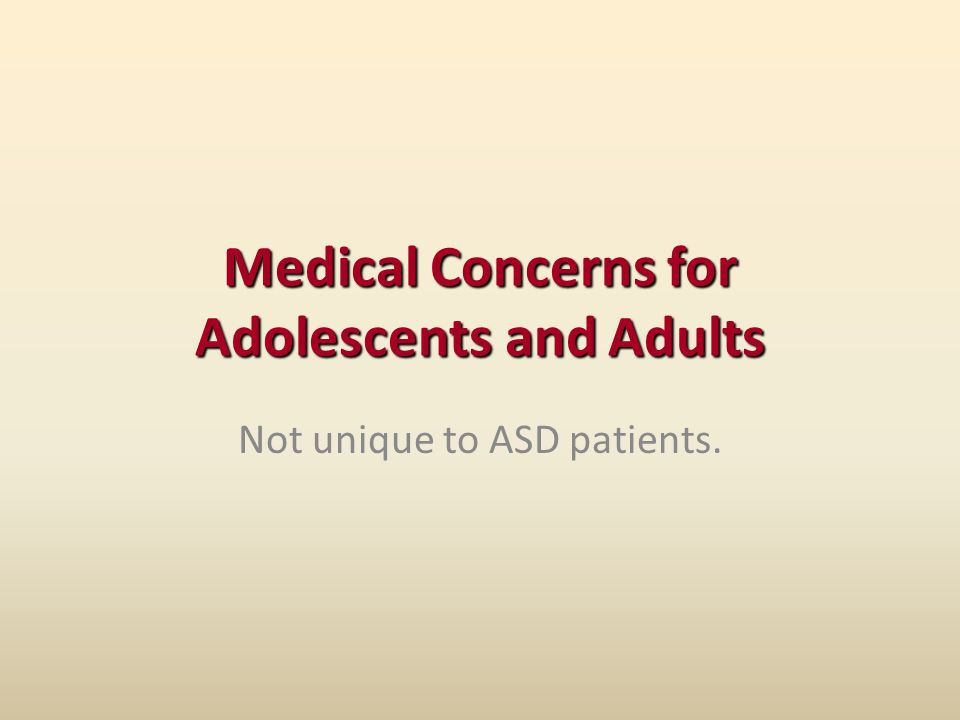Medical Concerns for Adolescents and Adults Not unique to ASD patients.