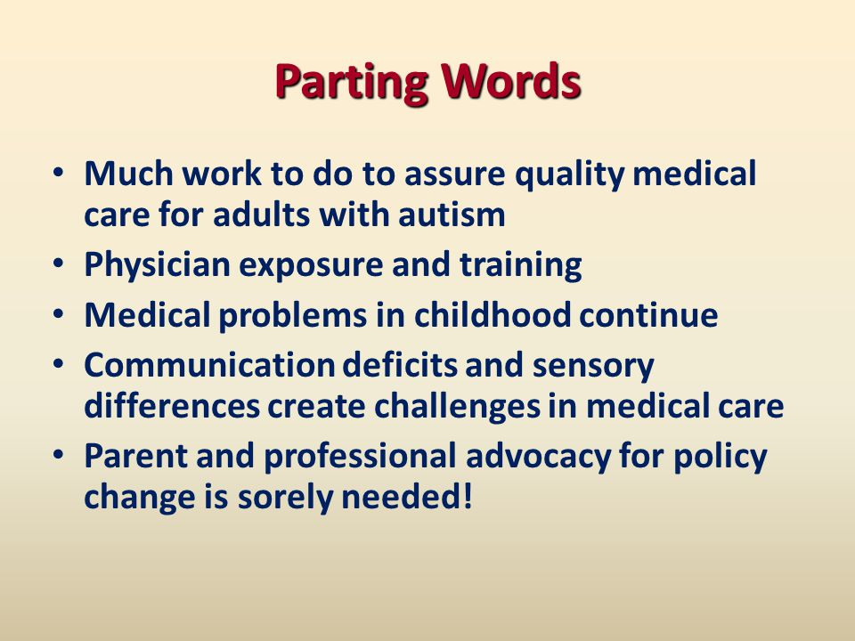Parting Words Much work to do to assure quality medical care for adults with autism Physician exposure and training Medical problems in childhood continue Communication deficits and sensory differences create challenges in medical care Parent and professional advocacy for policy change is sorely needed!