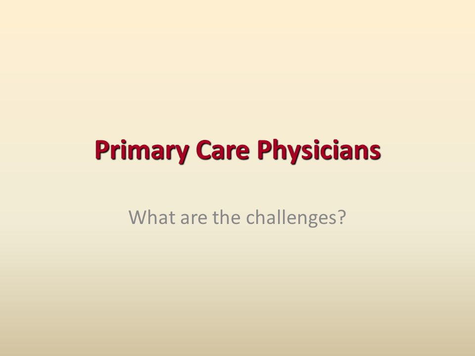 Primary Care Physicians What are the challenges