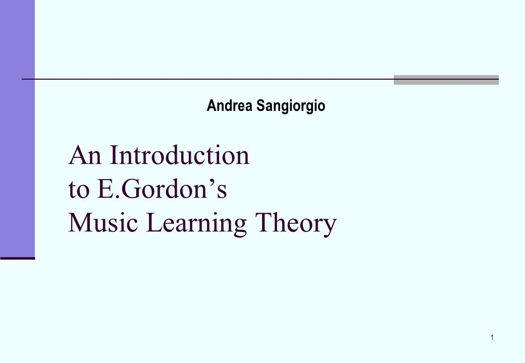 1 An Introduction to E.Gordon's Music Learning Theory Andrea Sangiorgio