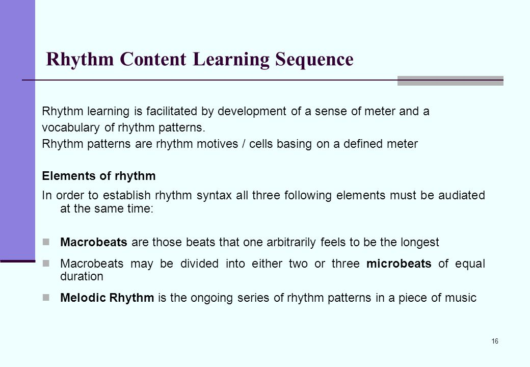 16 Rhythm Content Learning Sequence Rhythm learning is facilitated by development of a sense of meter and a vocabulary of rhythm patterns. Rhythm patt