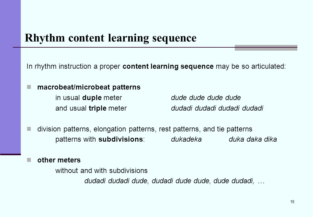 18 Rhythm content learning sequence In rhythm instruction a proper content learning sequence may be so articulated: macrobeat/microbeat patterns in us