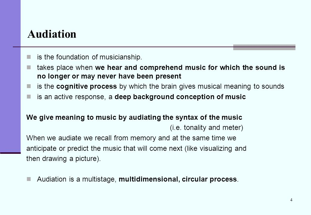 4 Audiation is the foundation of musicianship. takes place when we hear and comprehend music for which the sound is no longer or may never have been p