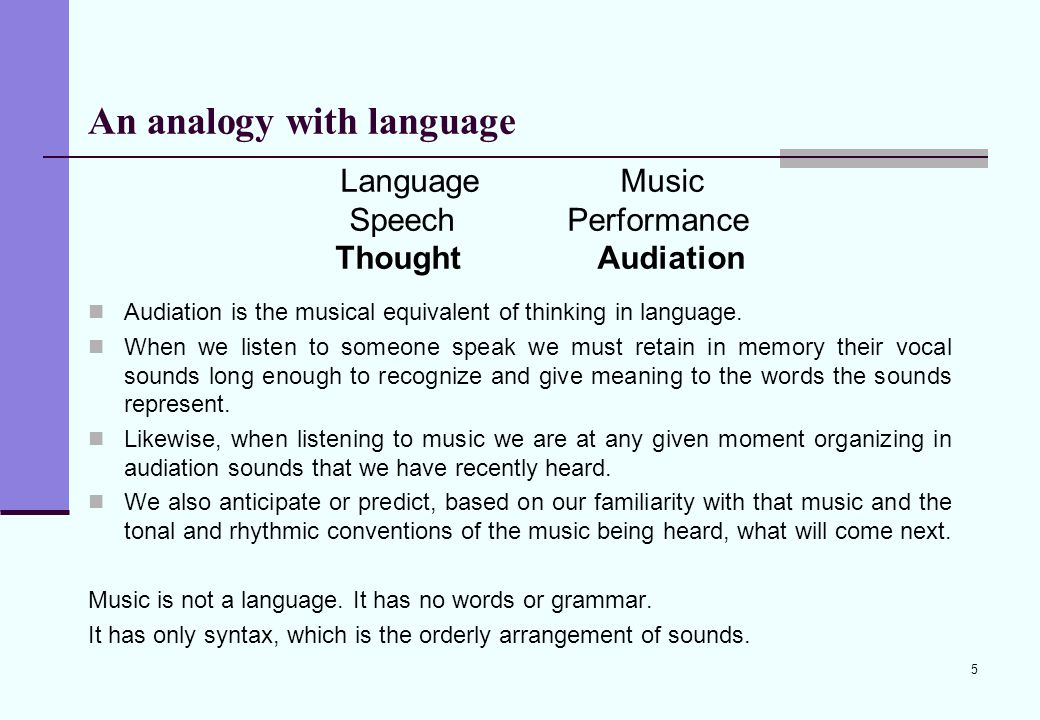 5 An analogy with language Audiation is the musical equivalent of thinking in language. When we listen to someone speak we must retain in memory their