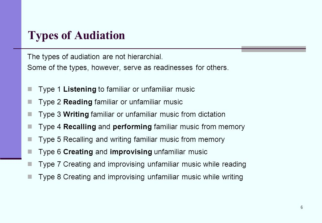 6 Types of Audiation The types of audiation are not hierarchial. Some of the types, however, serve as readinesses for others. Type 1 Listening to fami