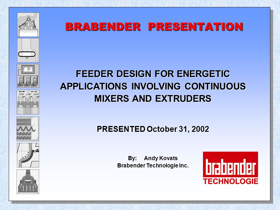 BRABENDER PRESENTATION FEEDER DESIGN FOR ENERGETIC APPLICATIONS INVOLVING CONTINUOUS MIXERS AND EXTRUDERS PRESENTED October 31, 2002 By: Andy Kovats B