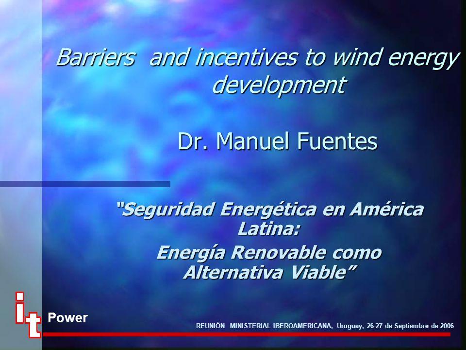 "Power REUNIÓN MINISTERIAL IBEROAMERICANA, Uruguay, 26-27 de Septiembre de 2006 Barriers and incentives to wind energy development Dr. Manuel Fuentes """