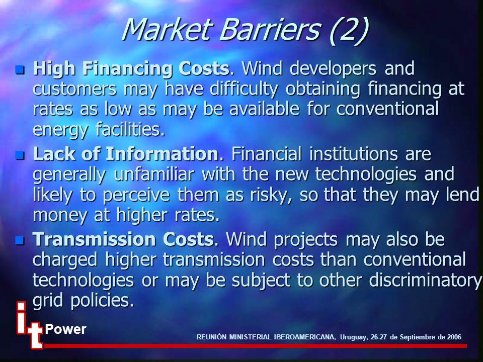 REUNIÓN MINISTERIAL IBEROAMERICANA, Uruguay, 26-27 de Septiembre de 2006 Power Market Barriers (2) n High Financing Costs. Wind developers and custome