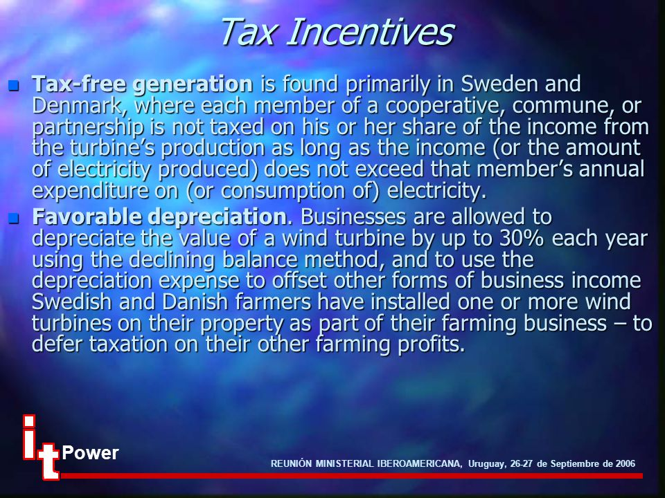REUNIÓN MINISTERIAL IBEROAMERICANA, Uruguay, 26-27 de Septiembre de 2006 Power Tax Incentives n Tax-free generation is found primarily in Sweden and Denmark, where each member of a cooperative, commune, or partnership is not taxed on his or her share of the income from the turbine's production as long as the income (or the amount of electricity produced) does not exceed that member's annual expenditure on (or consumption of) electricity.