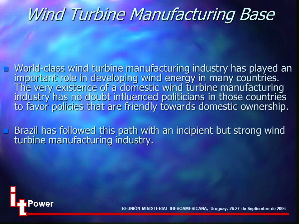 REUNIÓN MINISTERIAL IBEROAMERICANA, Uruguay, 26-27 de Septiembre de 2006 Power Wind Turbine Manufacturing Base n World-class wind turbine manufacturing industry has played an important role in developing wind energy in many countries.
