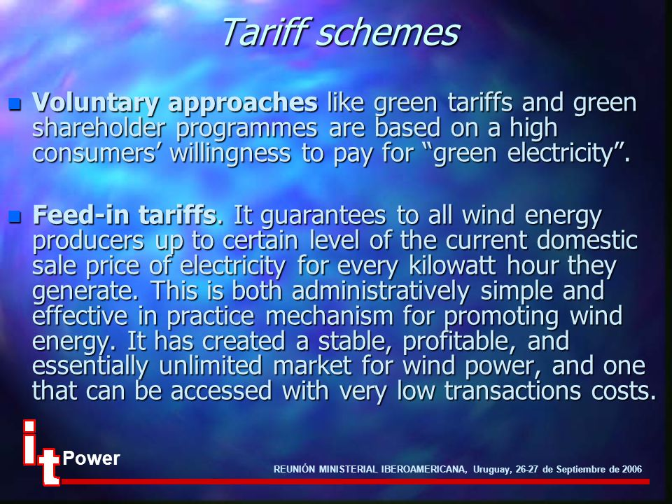 REUNIÓN MINISTERIAL IBEROAMERICANA, Uruguay, 26-27 de Septiembre de 2006 Power Tariff schemes n Voluntary approaches like green tariffs and green shareholder programmes are based on a high consumers' willingness to pay for green electricity .