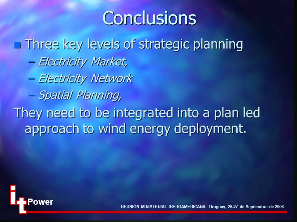 REUNIÓN MINISTERIAL IBEROAMERICANA, Uruguay, 26-27 de Septiembre de 2006 PowerConclusions n Three key levels of strategic planning –Electricity Market, –Electricity Network –Spatial Planning, They need to be integrated into a plan led approach to wind energy deployment.