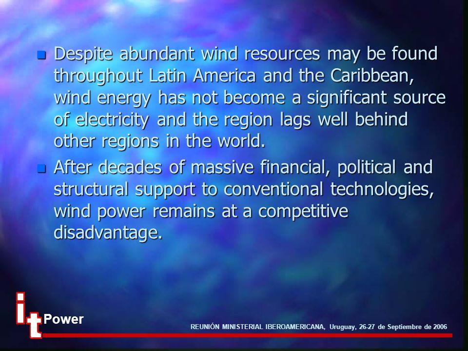REUNIÓN MINISTERIAL IBEROAMERICANA, Uruguay, 26-27 de Septiembre de 2006 Power n Despite abundant wind resources may be found throughout Latin America