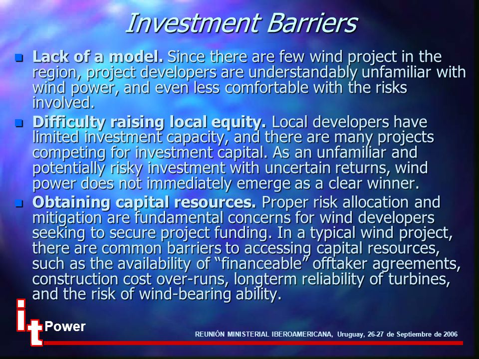 REUNIÓN MINISTERIAL IBEROAMERICANA, Uruguay, 26-27 de Septiembre de 2006 Power Investment Barriers n Lack of a model. Since there are few wind project