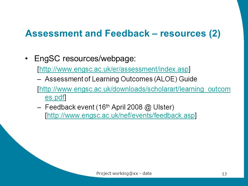Project working@xx - date 13 Assessment and Feedback – resources (2) EngSC resources/webpage: [http://www.engsc.ac.uk/er/assessment/index.asp]http://www.engsc.ac.uk/er/assessment/index.asp –Assessment of Learning Outcomes (ALOE) Guide [http://www.engsc.ac.uk/downloads/scholarart/learning_outcom es.pdf]http://www.engsc.ac.uk/downloads/scholarart/learning_outcom es.pdf –Feedback event (16 th April 2008 @ Ulster) [http://www.engsc.ac.uk/nef/events/feedback.asp]http://www.engsc.ac.uk/nef/events/feedback.asp