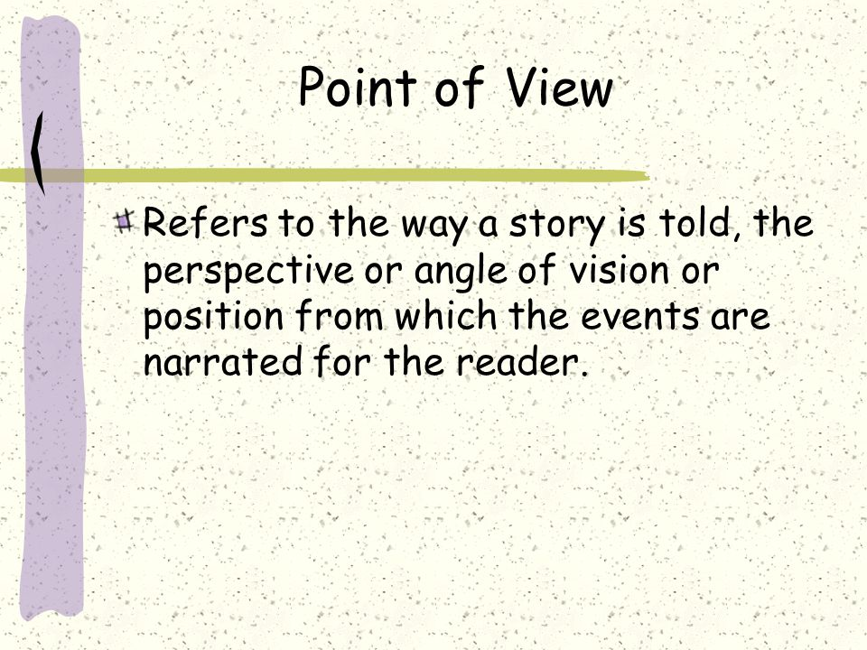 Point of View Refers to the way a story is told, the perspective or angle of vision or position from which the events are narrated for the reader.