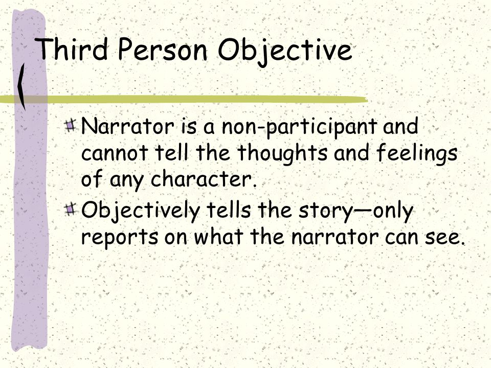 Third Person Objective Narrator is a non-participant and cannot tell the thoughts and feelings of any character.