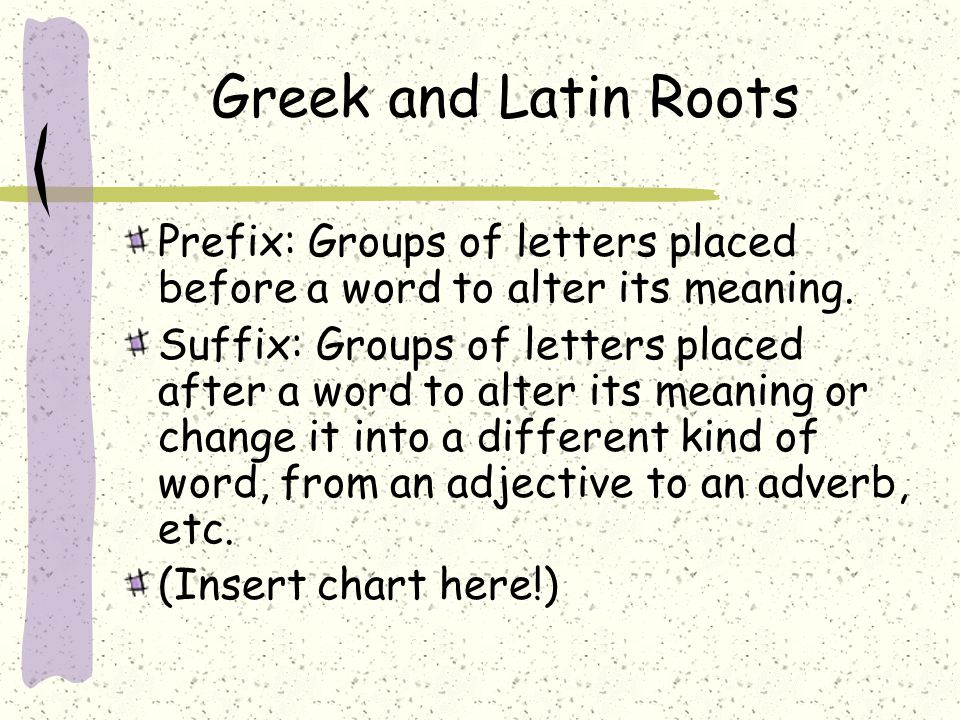 Greek and Latin Roots Prefix: Groups of letters placed before a word to alter its meaning.