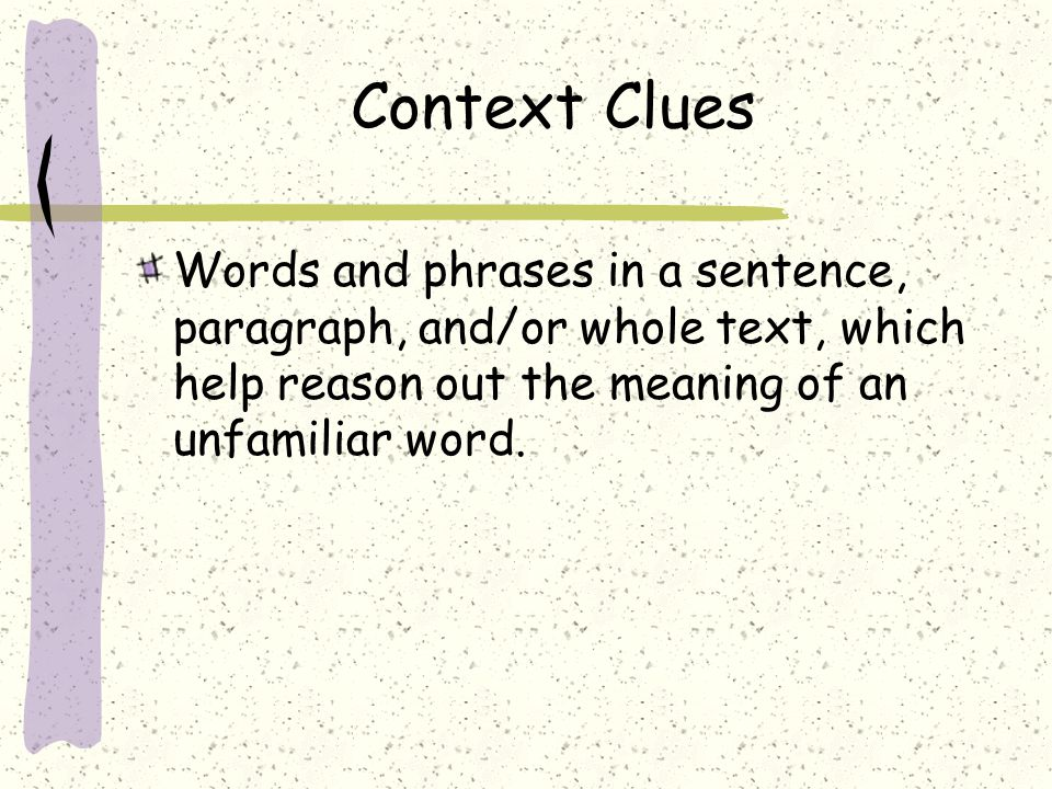 Context Clues Words and phrases in a sentence, paragraph, and/or whole text, which help reason out the meaning of an unfamiliar word.