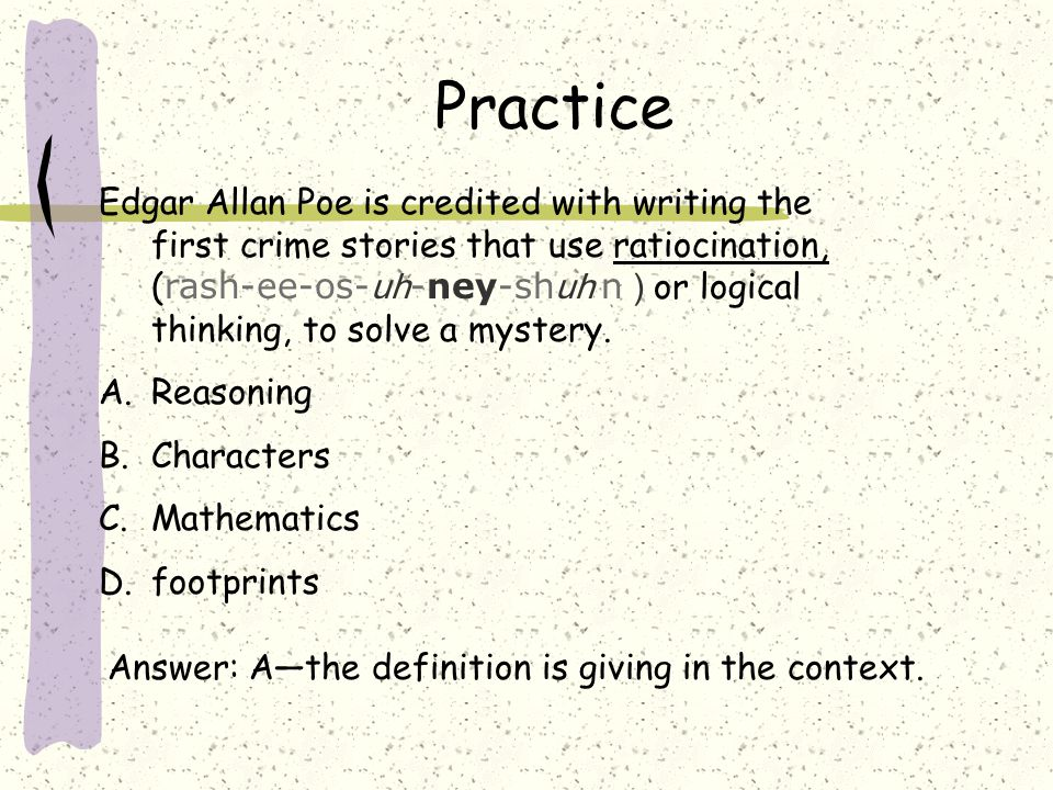 Practice Edgar Allan Poe is credited with writing the first crime stories that use ratiocination, ( rash-ee-os- uh -ney-sh uh n ) or logical thinking, to solve a mystery.