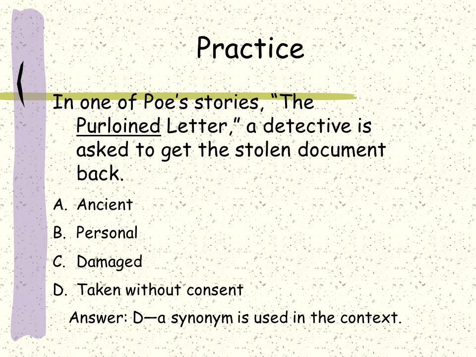 Practice In one of Poe's stories, The Purloined Letter, a detective is asked to get the stolen document back.