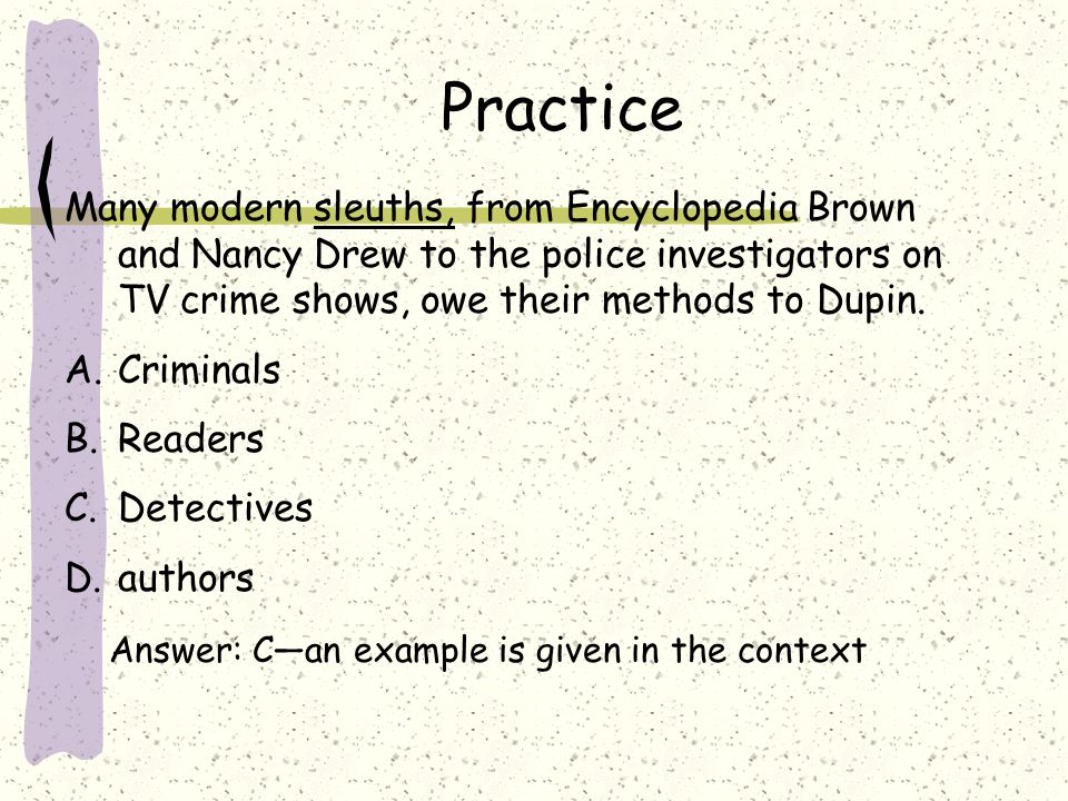 Practice Many modern sleuths, from Encyclopedia Brown and Nancy Drew to the police investigators on TV crime shows, owe their methods to Dupin.