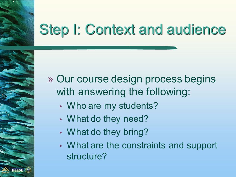 Step I: Context and audience »Our course design process begins with answering the following: Who are my students.
