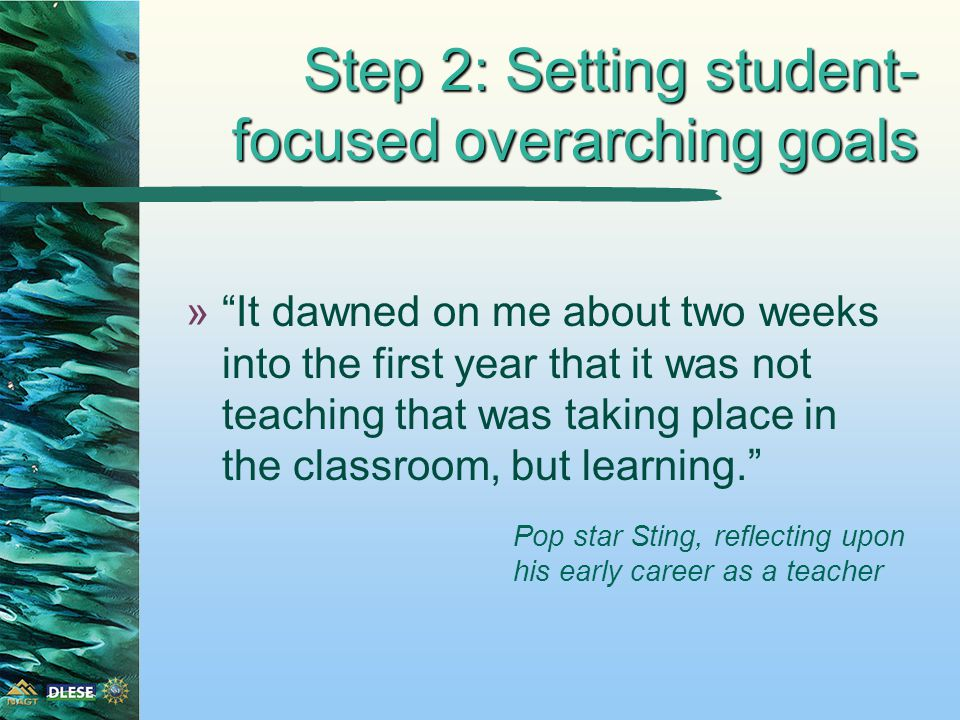 Step 2: Setting student- focused overarching goals » It dawned on me about two weeks into the first year that it was not teaching that was taking place in the classroom, but learning. Pop star Sting, reflecting upon his early career as a teacher