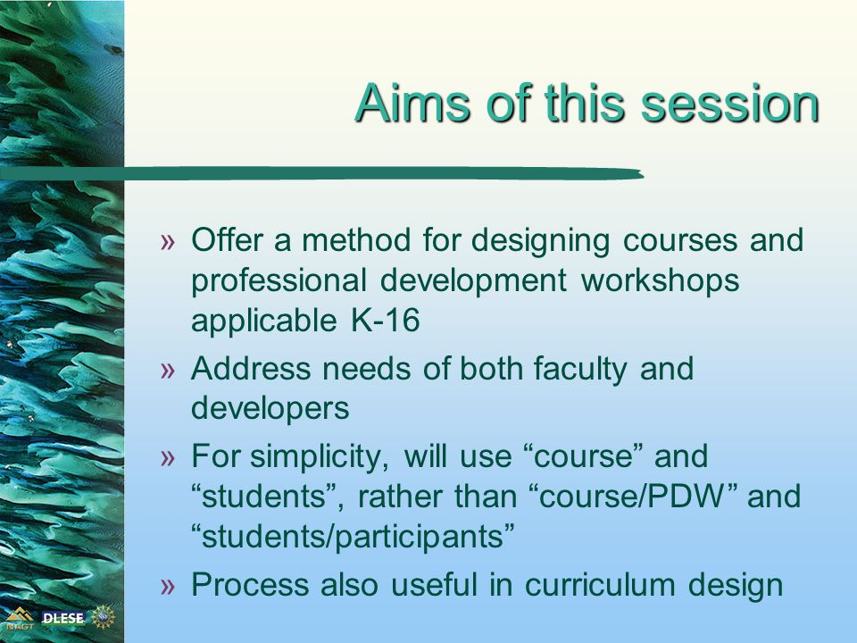 »Offer a method for designing courses and professional development workshops applicable K-16 »Address needs of both faculty and developers »For simplicity, will use course and students , rather than course/PDW and students/participants »Process also useful in curriculum design Aims of this session