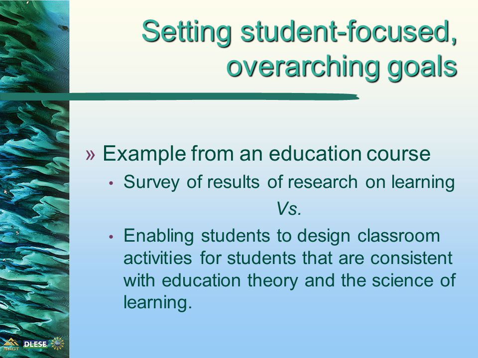 Setting student-focused, overarching goals »Example from an education course Survey of results of research on learning Vs.